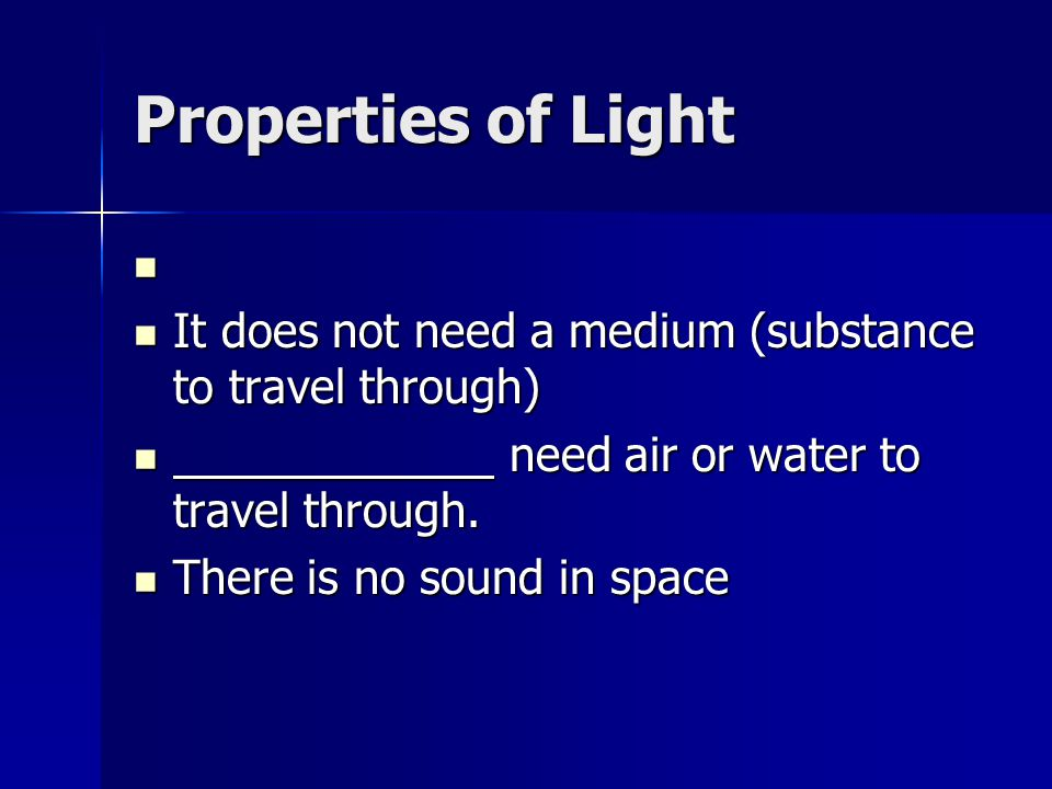 Properties of Light It does not need a medium (substance to travel through) need air or water to travel through.
