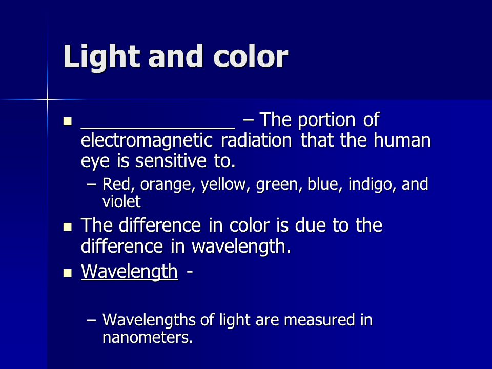 Light and color _______________ – The portion of electromagnetic radiation that the human eye is sensitive to.