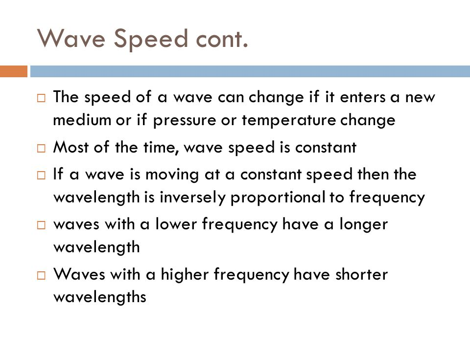 Wave Speed cont. The speed of a wave can change if it enters a new medium or if pressure or temperature change.
