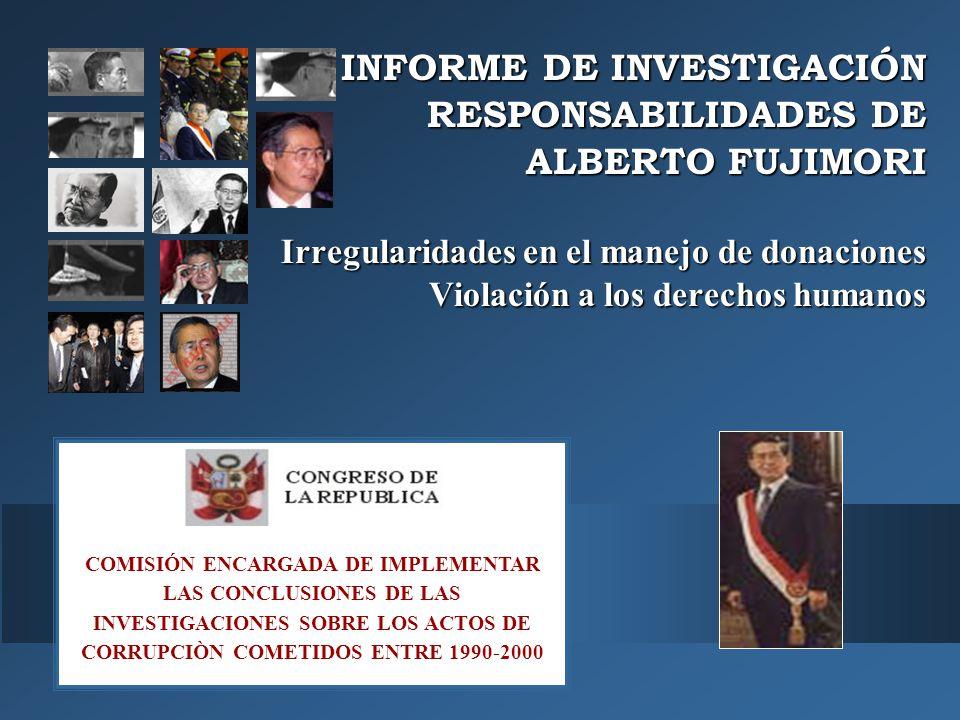 INFORME DE INVESTIGACIÓN RESPONSABILIDADES DE ALBERTO FUJIMORI Irregularidades en el manejo de donaciones Violación a los derechos humanos