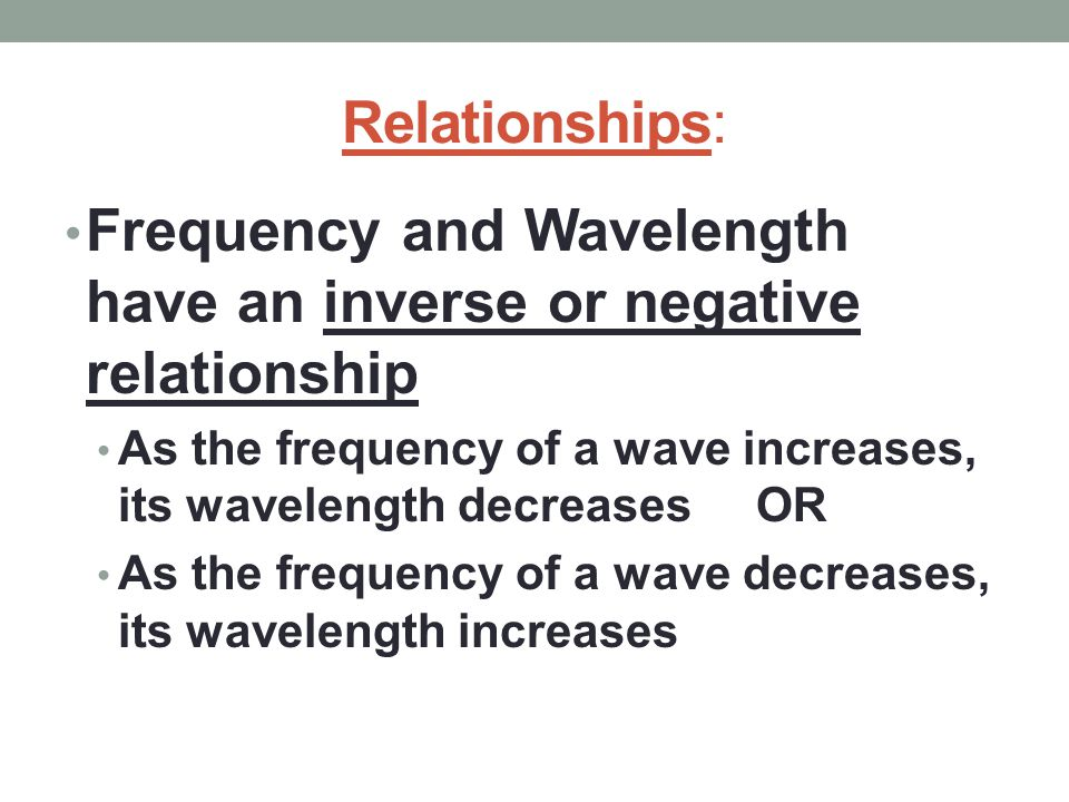 Frequency and Wavelength have an inverse or negative relationship