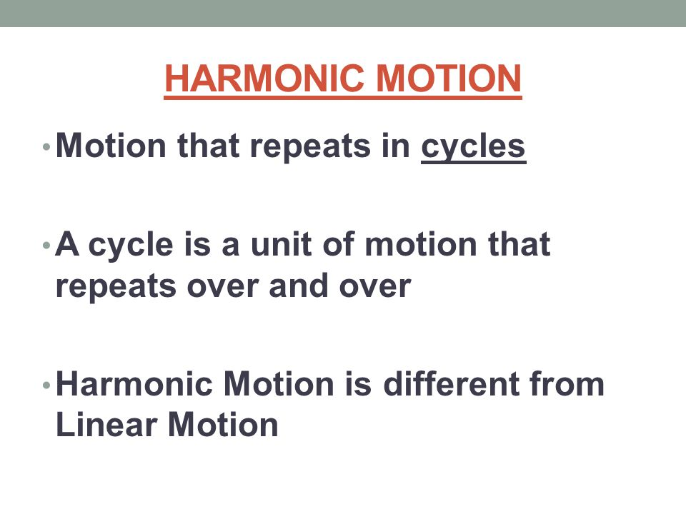 HARMONIC MOTION Motion that repeats in cycles