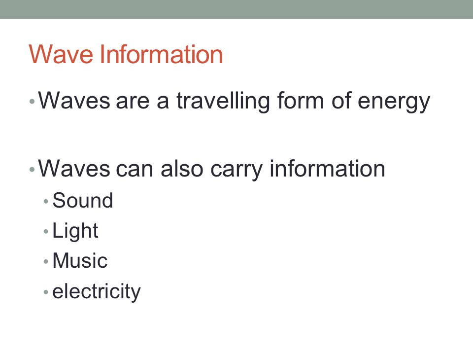 Wave Information Waves are a travelling form of energy