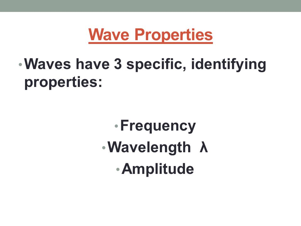 Wave Properties Waves have 3 specific, identifying properties: