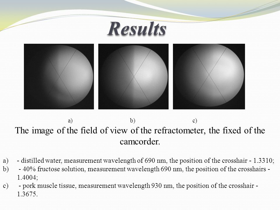 Results а) b) c) The image of the field of view of the refractometer, the fixed of the camcorder.