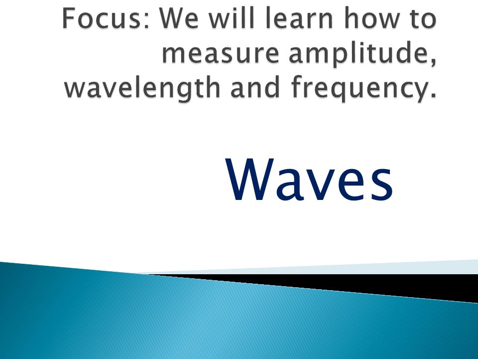 Focus: We will learn how to measure amplitude, wavelength and frequency.