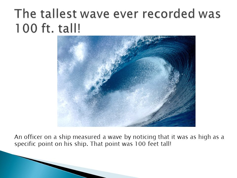 The tallest wave ever recorded was 100 ft. tall!