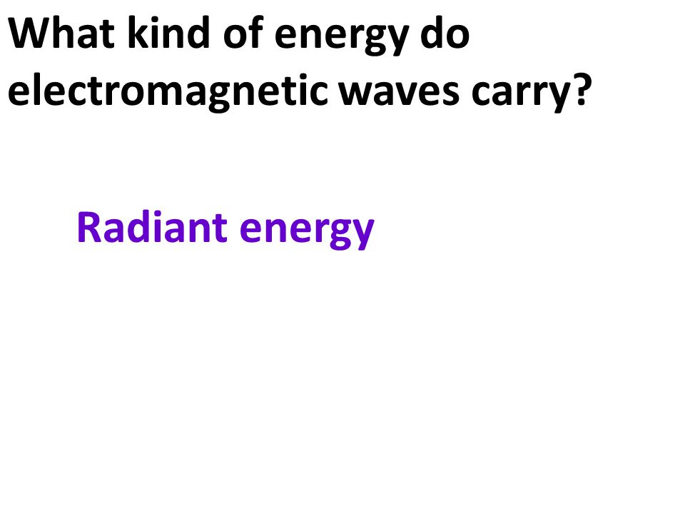 What kind of energy do electromagnetic waves carry Radiant energy