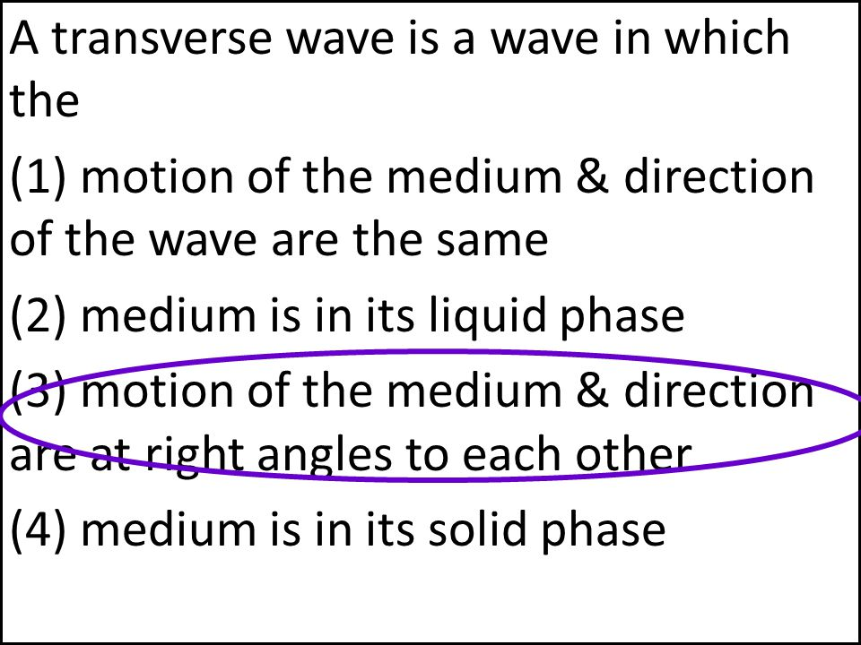 A transverse wave is a wave in which the (1) motion of the medium & direction of the wave are the same (2) medium is in its liquid phase (3) motion of the medium & direction are at right angles to each other (4) medium is in its solid phase