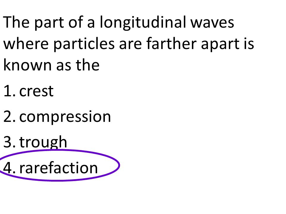 The part of a longitudinal waves where particles are farther apart is known as the