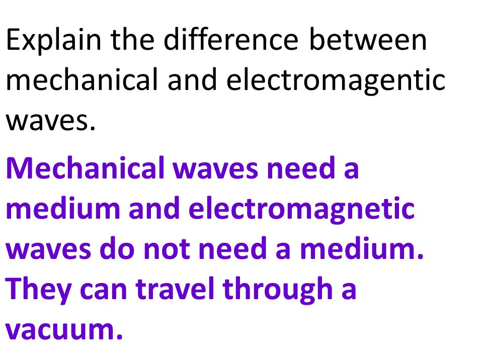 Explain the difference between mechanical and electromagentic waves
