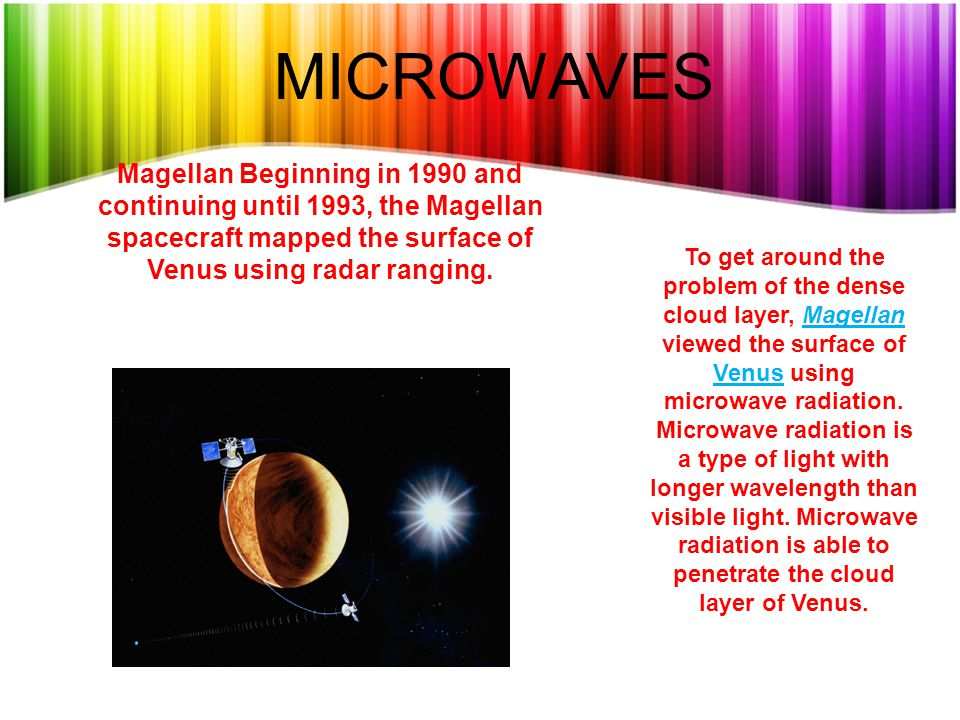 MICROWAVES Magellan Beginning in 1990 and continuing until 1993, the Magellan spacecraft mapped the surface of Venus using radar ranging.