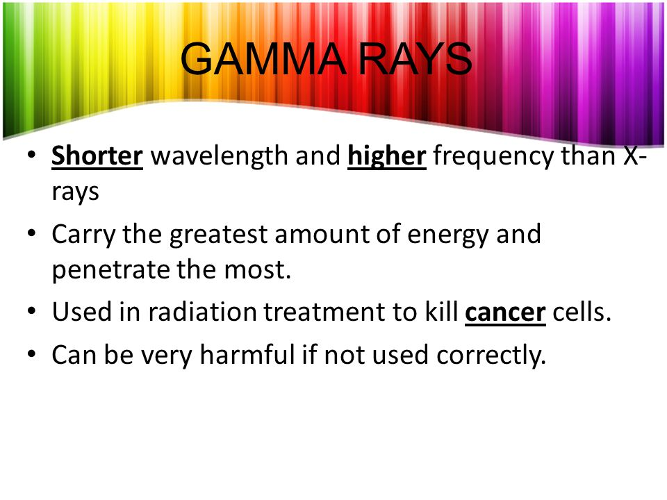 GAMMA RAYS Shorter wavelength and higher frequency than X-rays