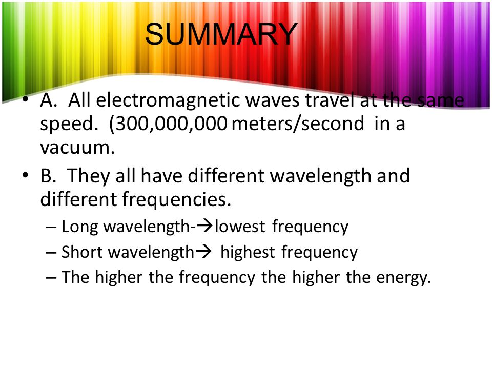 SUMMARY A. All electromagnetic waves travel at the same speed. (300,000,000 meters/second in a vacuum.