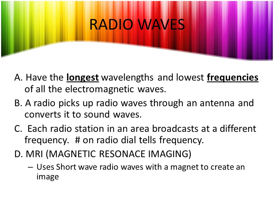 RADIO WAVES A. Have the longest wavelengths and lowest frequencies of all the electromagnetic waves.