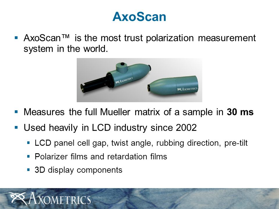 AxoScan AxoScan™ is the most trust polarization measurement system in the world. Measures the full Mueller matrix of a sample in 30 ms.
