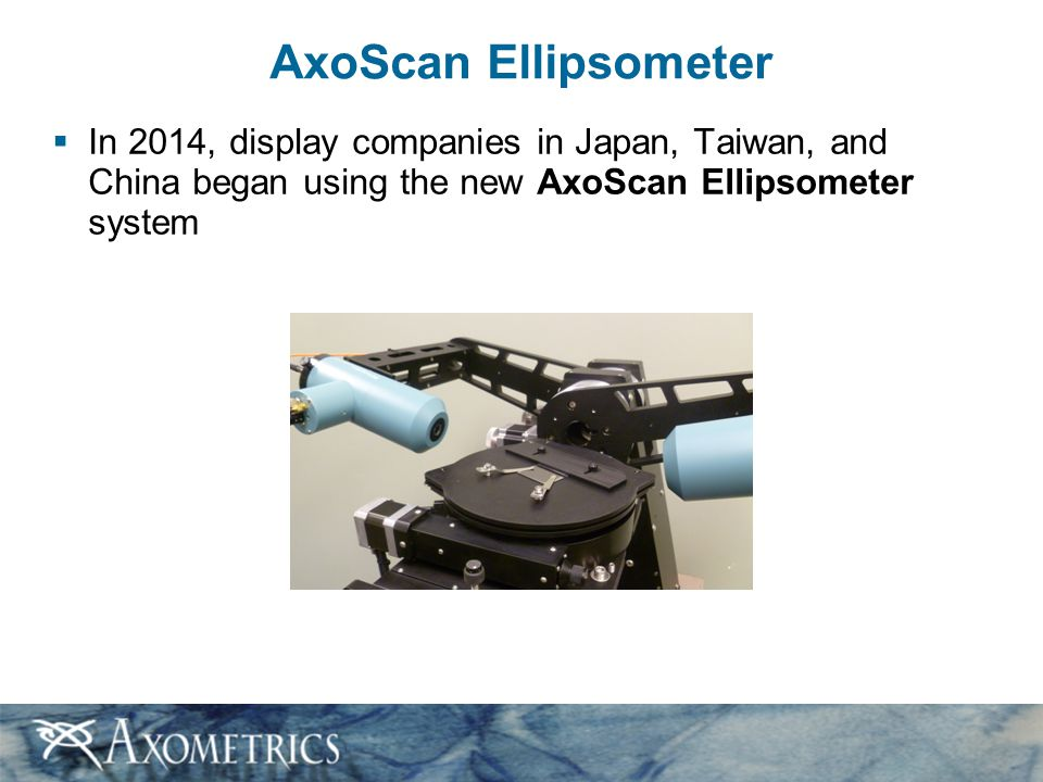 AxoScan Ellipsometer In 2014, display companies in Japan, Taiwan, and China began using the new AxoScan Ellipsometer system.