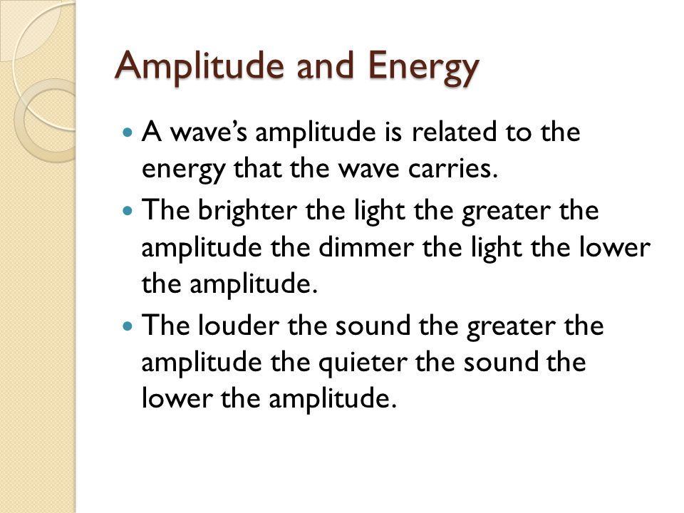 Amplitude and Energy A wave's amplitude is related to the energy that the wave carries.