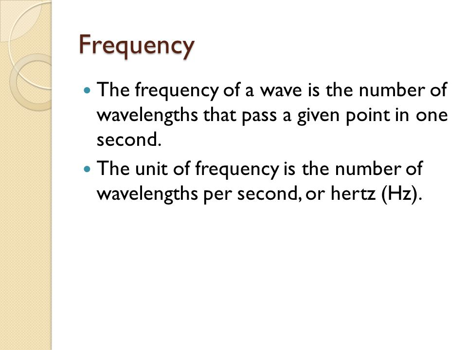 Frequency The frequency of a wave is the number of wavelengths that pass a given point in one second.