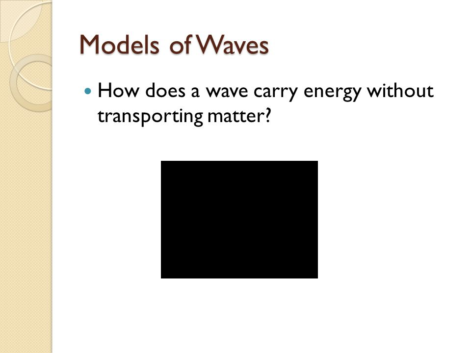 Models of Waves How does a wave carry energy without transporting matter