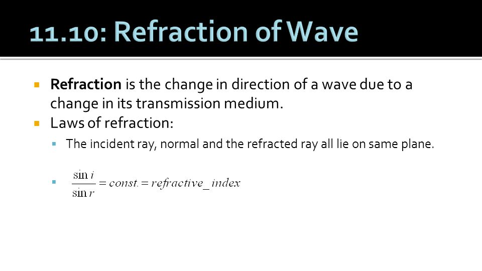 11.10: Refraction of Wave Refraction is the change in direction of a wave due to a change in its transmission medium.