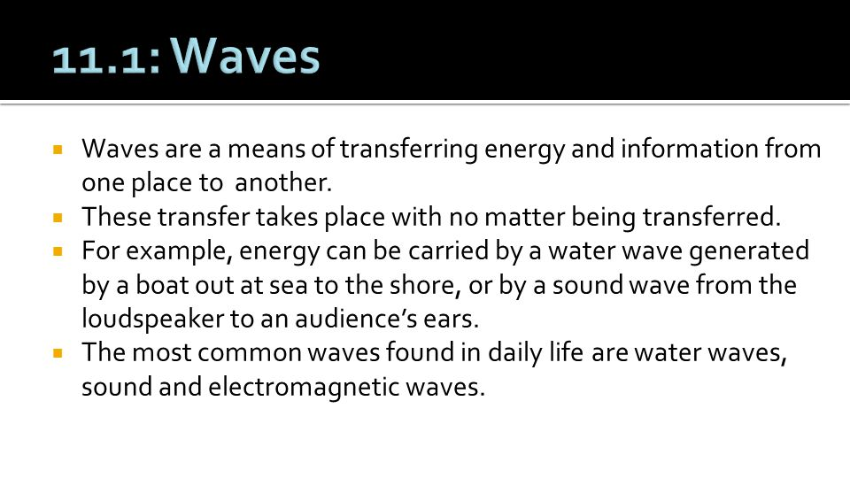 11.1: Waves Waves are a means of transferring energy and information from one place to another.