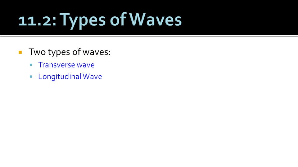 11.2: Types of Waves Two types of waves: Transverse wave