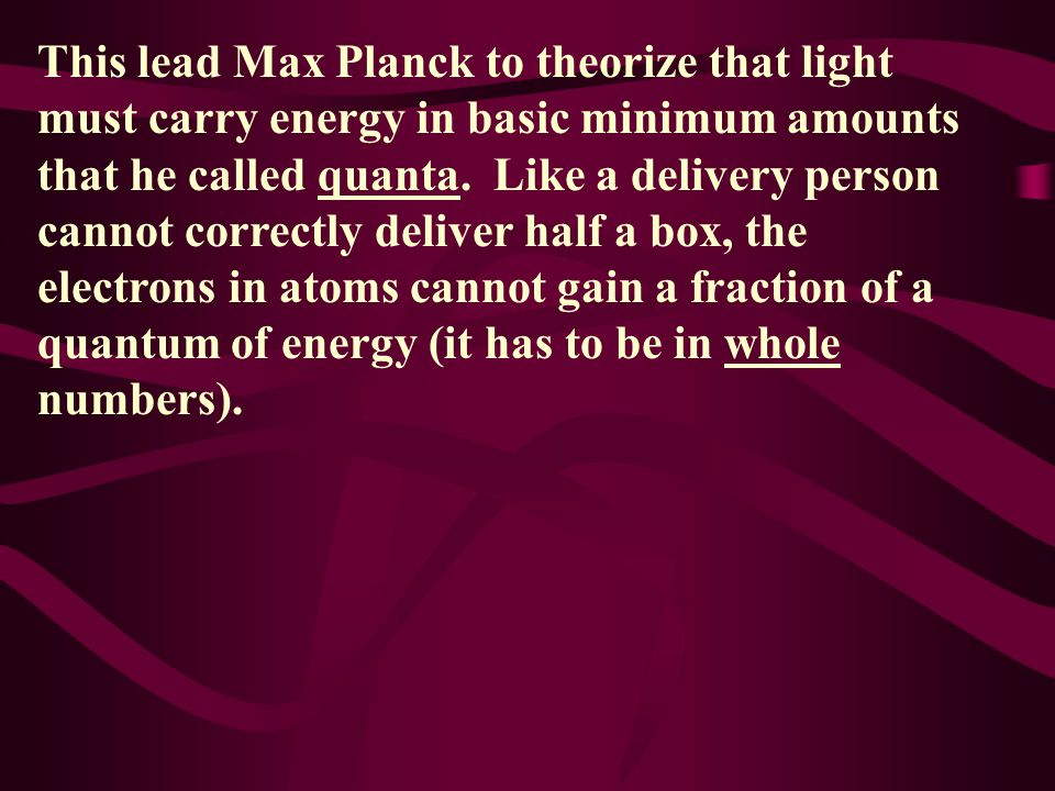 This lead Max Planck to theorize that light must carry energy in basic minimum amounts that he called quanta.