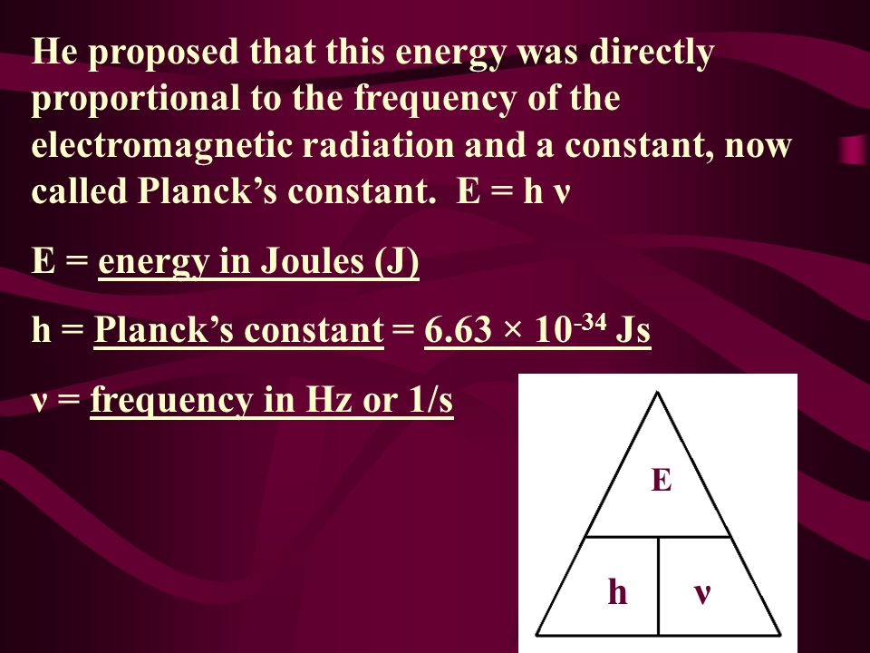 h = Planck's constant = 6.63 × 10-34 Js ν = frequency in Hz or 1/s