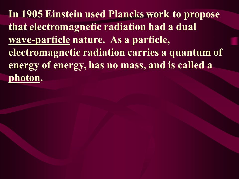 In 1905 Einstein used Plancks work to propose that electromagnetic radiation had a dual wave-particle nature.