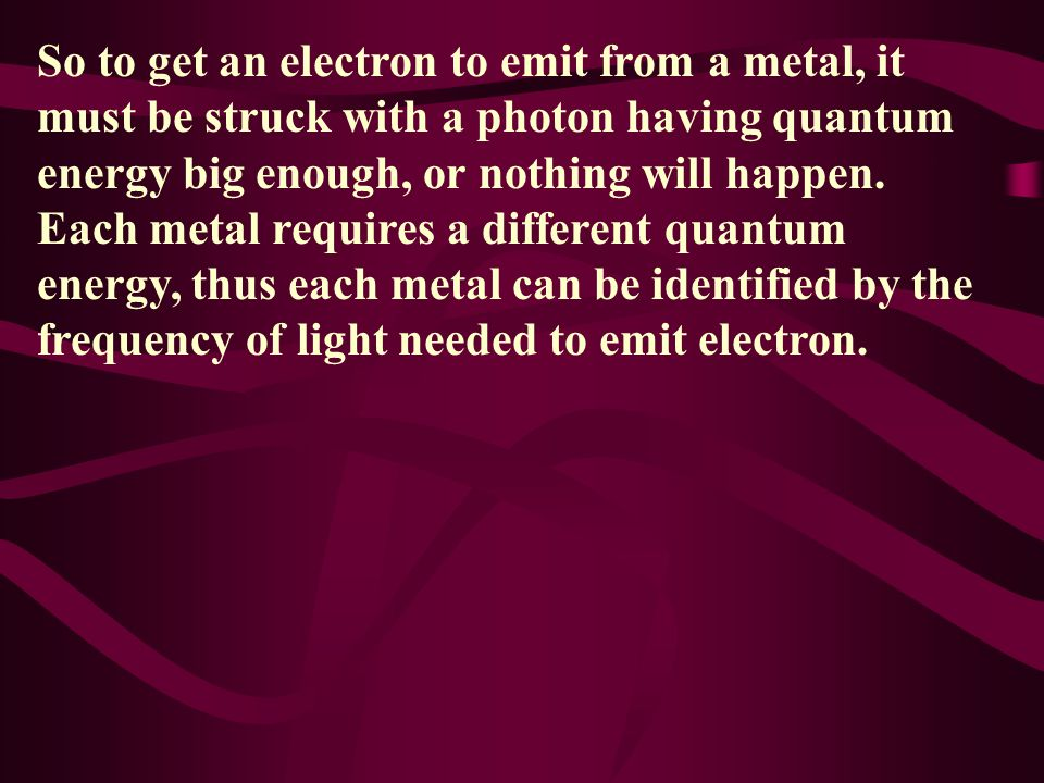 So to get an electron to emit from a metal, it must be struck with a photon having quantum energy big enough, or nothing will happen.