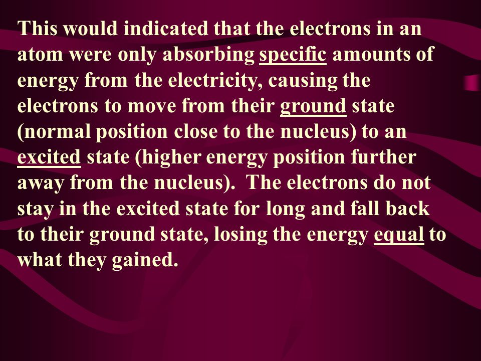This would indicated that the electrons in an atom were only absorbing specific amounts of energy from the electricity, causing the electrons to move from their ground state (normal position close to the nucleus) to an excited state (higher energy position further away from the nucleus).