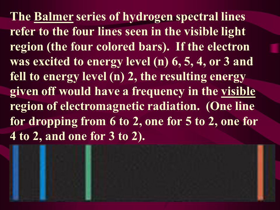 The Balmer series of hydrogen spectral lines refer to the four lines seen in the visible light region (the four colored bars).