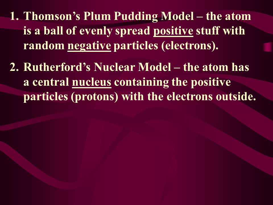 Thomson's Plum Pudding Model – the atom is a ball of evenly spread positive stuff with random negative particles (electrons).
