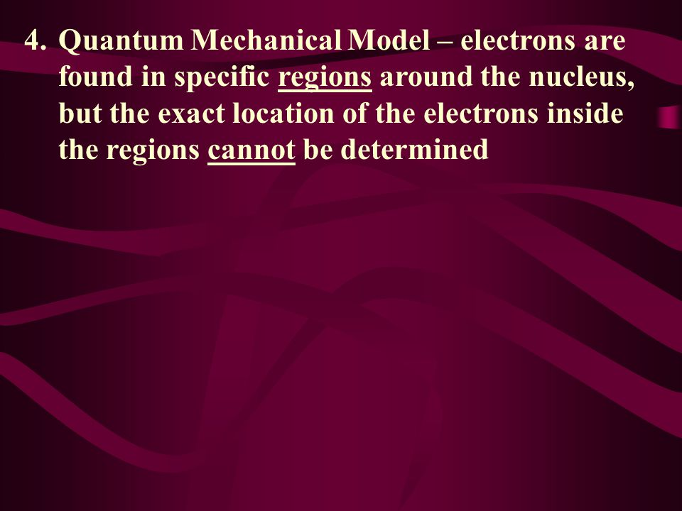 Quantum Mechanical Model – electrons are found in specific regions around the nucleus, but the exact location of the electrons inside the regions cannot be determined