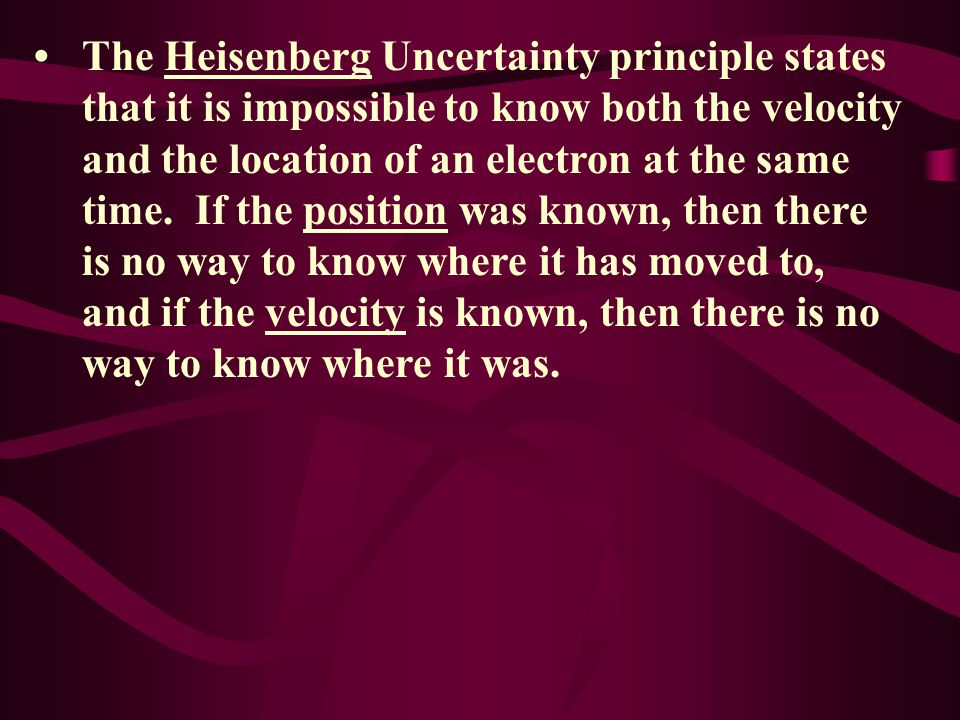 • The Heisenberg Uncertainty principle states that it is impossible to know both the velocity and the location of an electron at the same time.