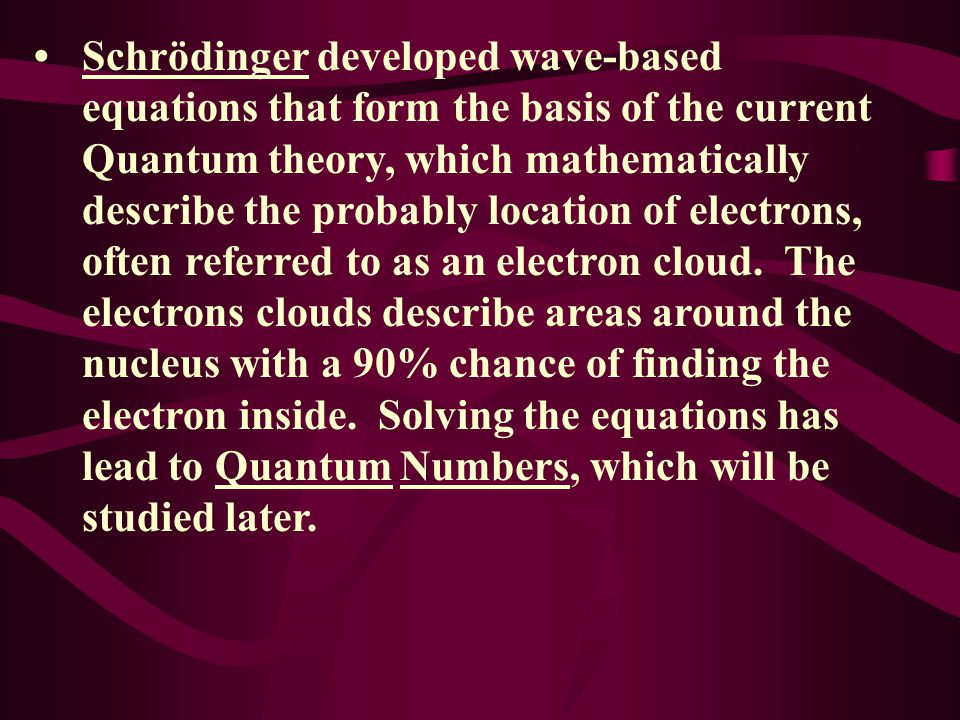 • Schrödinger developed wave-based equations that form the basis of the current Quantum theory, which mathematically describe the probably location of electrons, often referred to as an electron cloud.