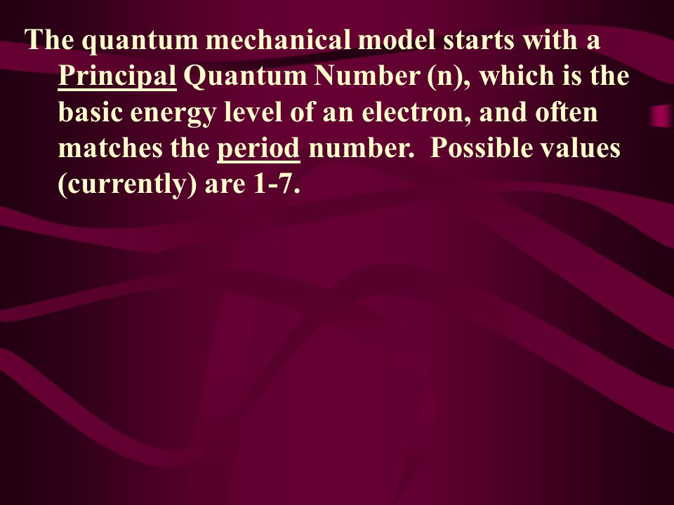 The quantum mechanical model starts with a Principal Quantum Number (n), which is the basic energy level of an electron, and often matches the period number.