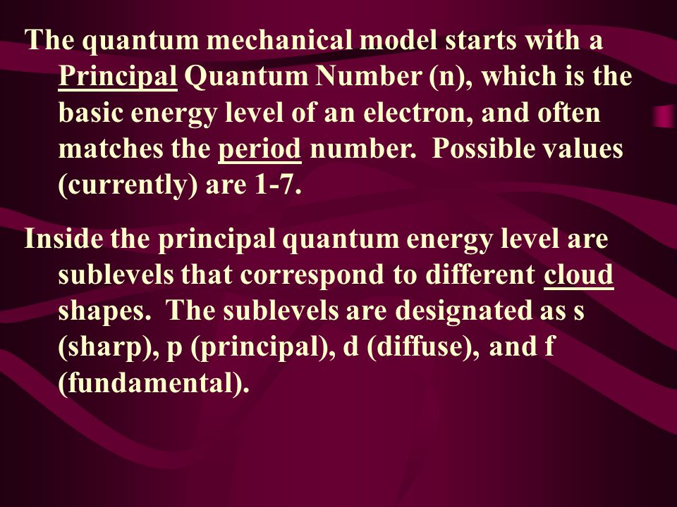The quantum mechanical model starts with a Principal Quantum Number (n), which is the basic energy level of an electron, and often matches the period number. Possible values (currently) are 1-7.