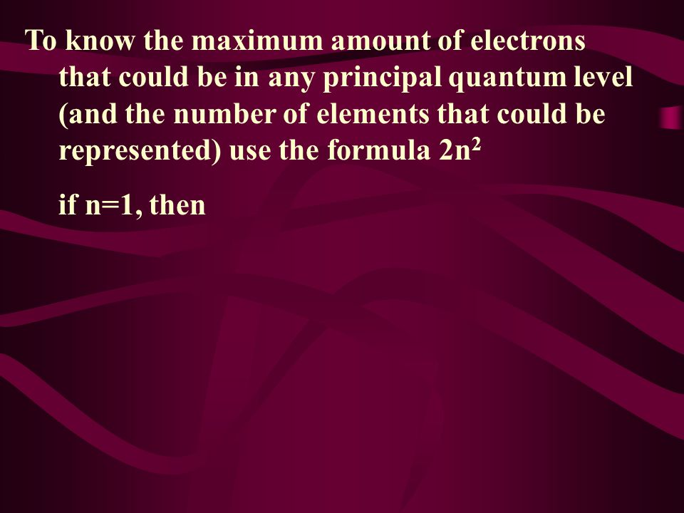 To know the maximum amount of electrons that could be in any principal quantum level (and the number of elements that could be represented) use the formula 2n2