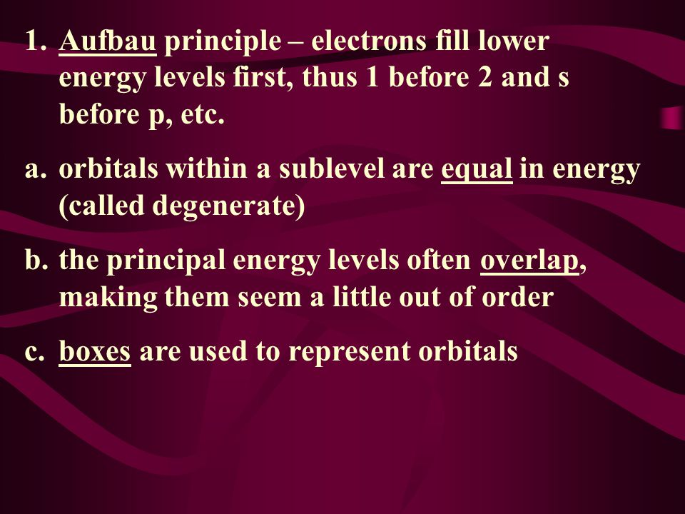 1. Aufbau principle – electrons fill lower energy levels first, thus 1 before 2 and s before p, etc.