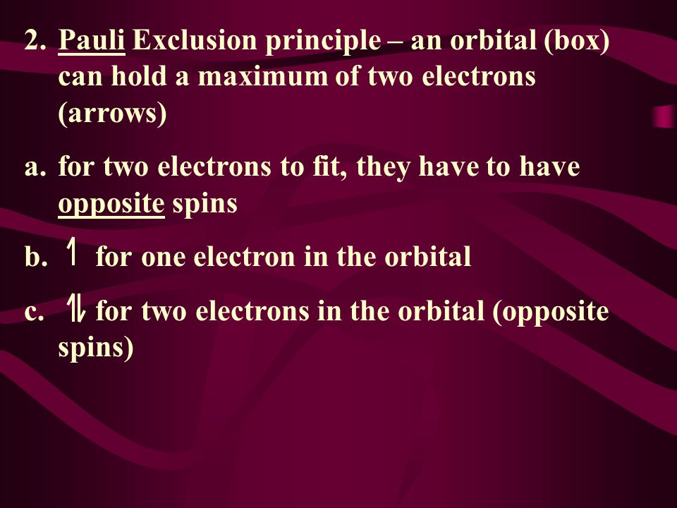 2. Pauli Exclusion principle – an orbital (box) can hold a maximum of two electrons (arrows)