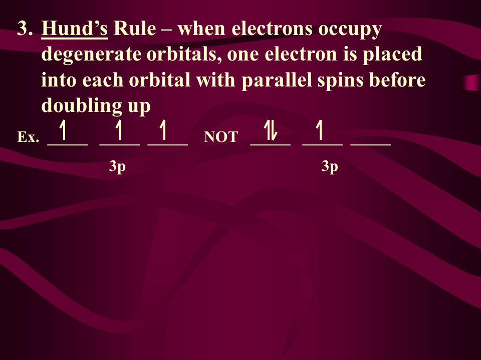 3. Hund's Rule – when electrons occupy degenerate orbitals, one electron is placed into each orbital with parallel spins before doubling up