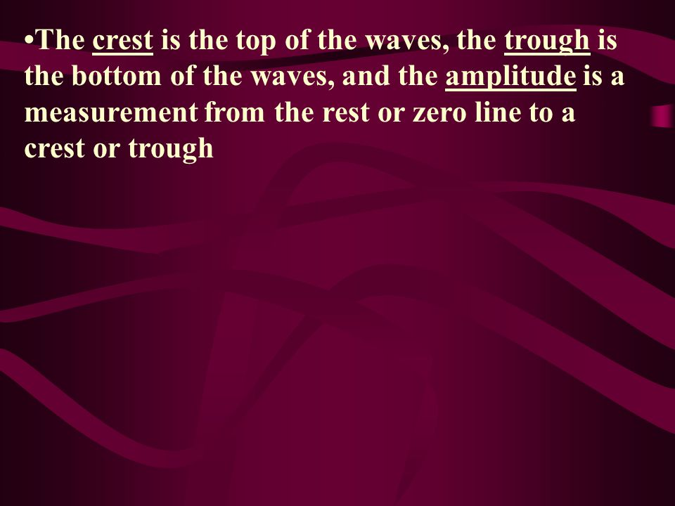 •The crest is the top of the waves, the trough is the bottom of the waves, and the amplitude is a measurement from the rest or zero line to a crest or trough