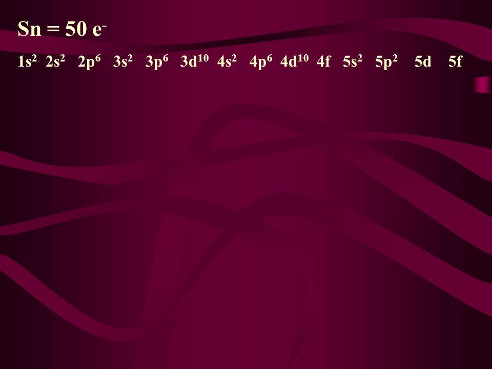 Sn = 50 e- 1s2 2s2 2p6 3s2 3p6 3d10 4s2 4p6 4d10 4f 5s2 5p2 5d 5f