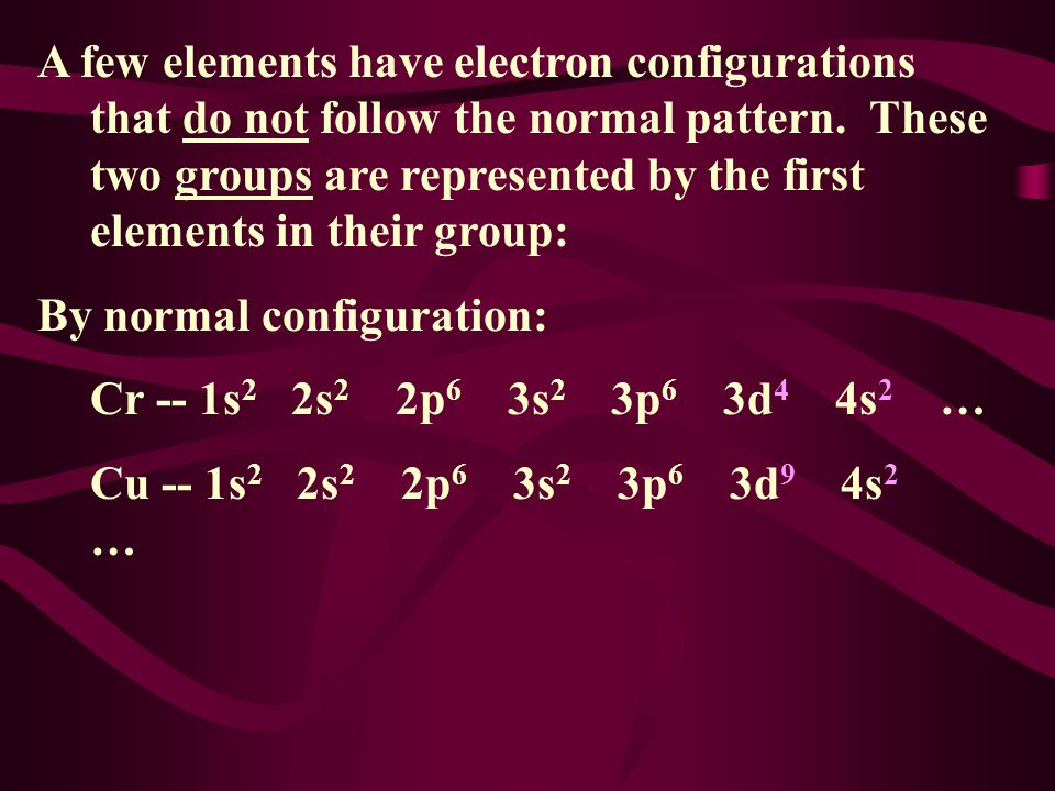 A few elements have electron configurations that do not follow the normal pattern. These two groups are represented by the first elements in their group: