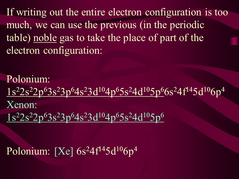 If writing out the entire electron configuration is too much, we can use the previous (in the periodic table) noble gas to take the place of part of the electron configuration: