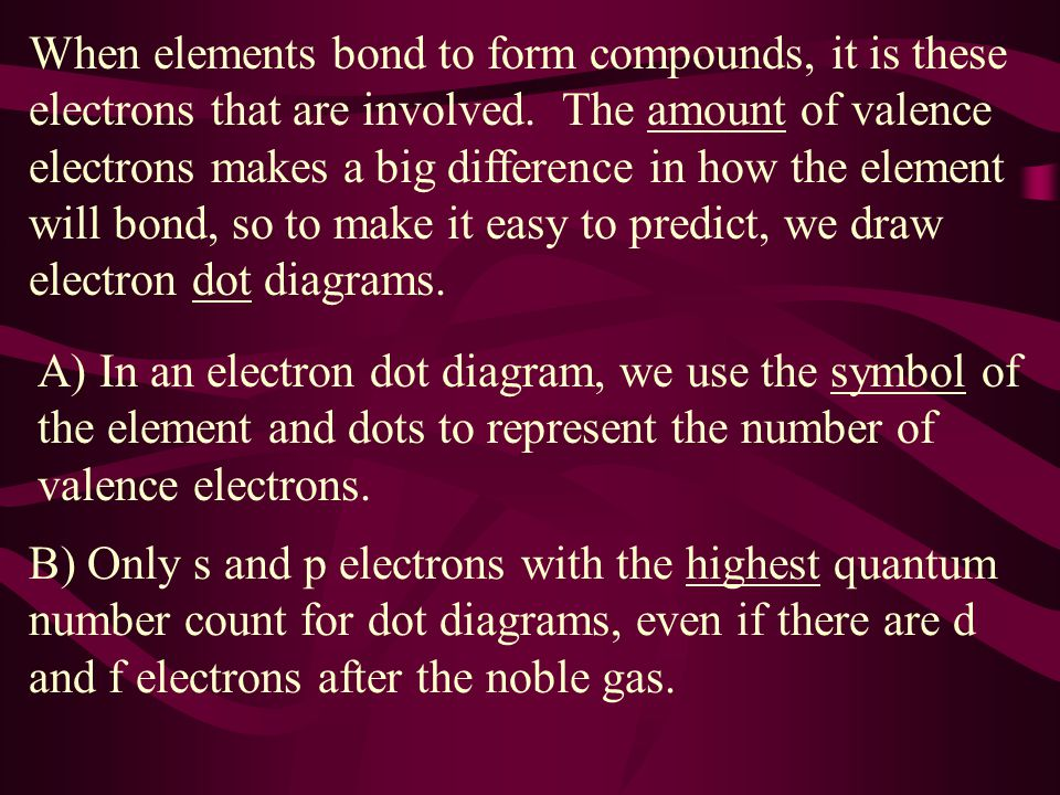 When elements bond to form compounds, it is these electrons that are involved. The amount of valence electrons makes a big difference in how the element will bond, so to make it easy to predict, we draw electron dot diagrams.