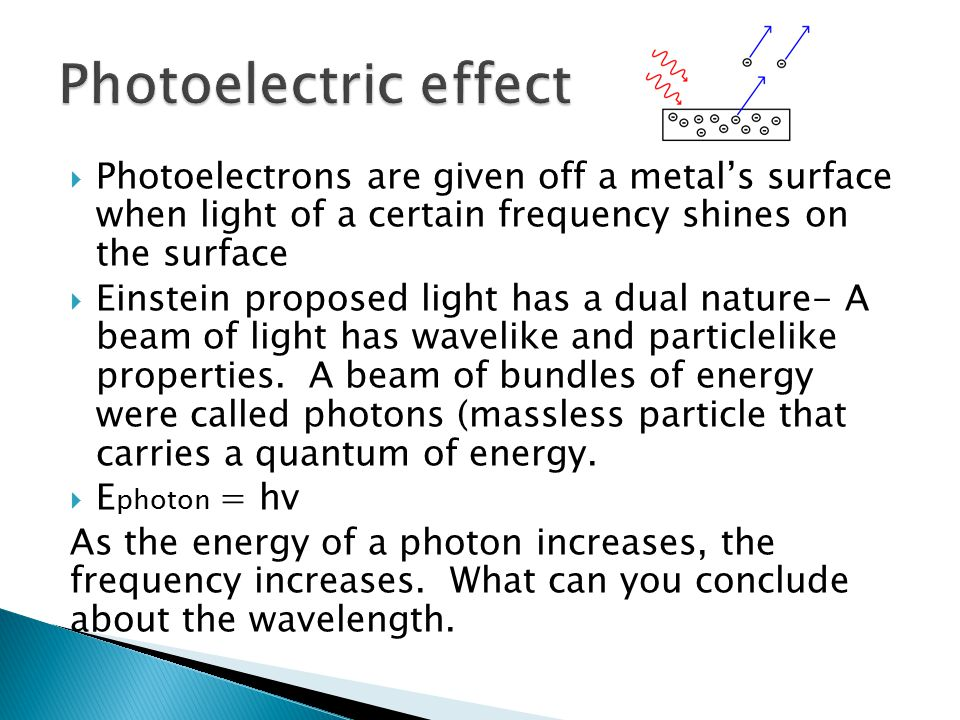 Photoelectric effect Photoelectrons are given off a metal's surface when light of a certain frequency shines on the surface.