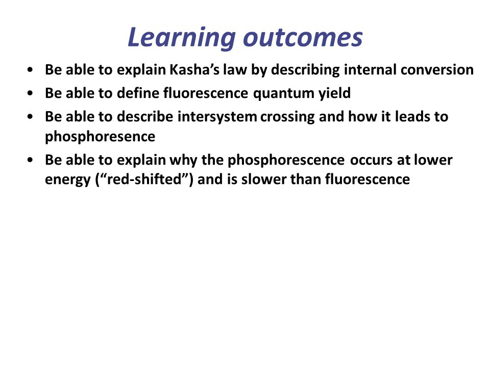 Learning outcomes Be able to explain Kasha's law by describing internal conversion. Be able to define fluorescence quantum yield.